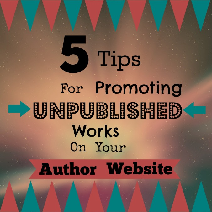 5 Tips For Promoting Unpublished Works on Your Author Website