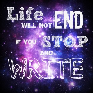 Life Will Not End If You Stop and Write