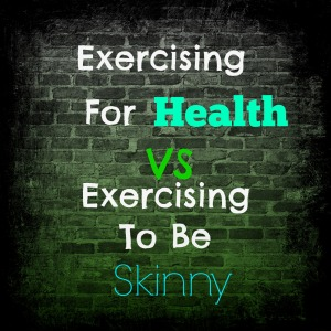 Exercising For Health Vs Exercising To Be Skinny