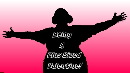 Being A Plus Sized Valentine