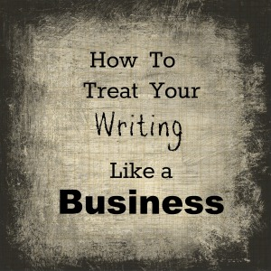 How To Treat Your Writing Like a Business
