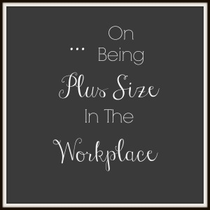 On Being Plus Size in the workplace