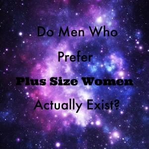 Do Men Who Prefer Plus Size Women Actually Exist