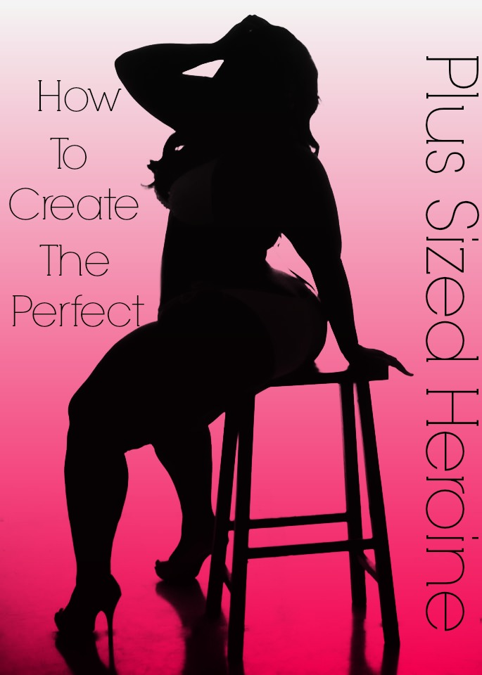 How To Create The Perfect Plus Sized Heroine