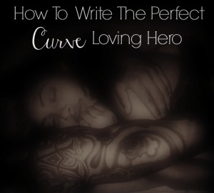 How To Write The Perfect Curve Loving Hero