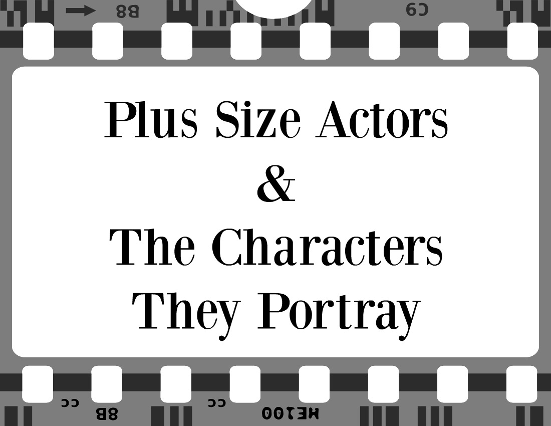 Plus Size Actors & The Characters They Portray